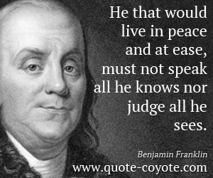 quotes - He that would live in peace and at ease, must not speak all he knows nor judge all he sees.
