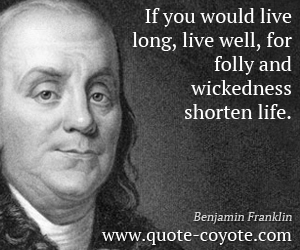 Life quotes - If you would live long, live well, for folly and wickedness shorten life.