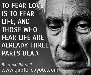 Life quotes - To fear love is to fear life, and those who fear life are already three parts dead.