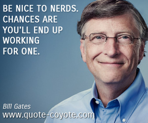 quotes - Be nice to nerds. Chances are you'll end up working for one.