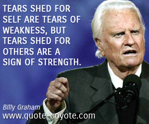 quotes - Tears shed for self are tears of weakness, but tears shed for others are a sign of strength.
