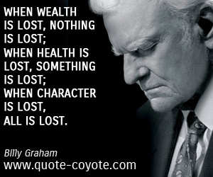 quotes - When wealth is lost, nothing is lost; when health is lost, something is lost; when character is lost, all is lost.