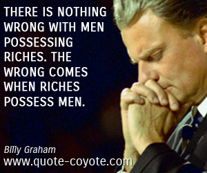 quotes - There is nothing wrong with men possessing riches. The wrong comes when riches possess men.