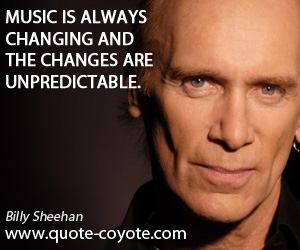 Always quotes - Music is always changing and the changes are unpredictable.