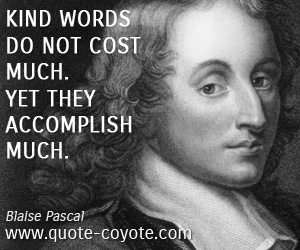 quotes - Kind words do not cost much. Yet they accomplish much.