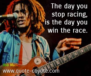 quotes - The day you stop racing, is the day you win the race.