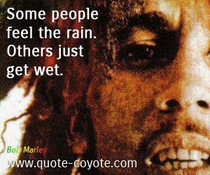 Feel quotes - Some people feel the rain. Others just get wet.