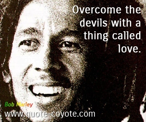 Love quotes - Overcome the devils with a thing called love.