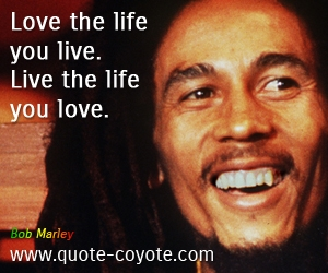 Life quotes - Love the life you live. Live the life you love.