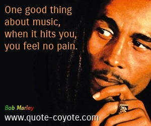 quotes - One good thing about music, when it hits you, you feel no pain.