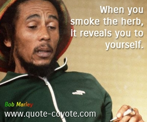 quotes - When you smoke the herb, it reveals you to yourself.