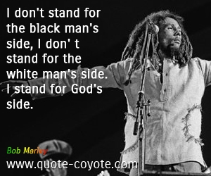 quotes - I don't stand for the black man's side, I don' t stand for the white man's side. I stand for God's side.