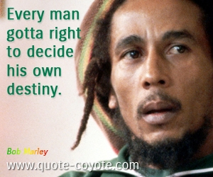 quotes - Every man gotta right to decide his own destiny.