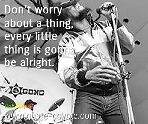 quotes - Don't worry about a thing, every little thing is gonna be alright