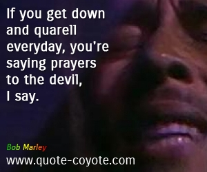 Evil quotes - If you get down and quarell everyday, you're saying prayers to the devil, I say.