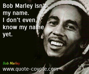 quotes - Bob Marley isn't my name. I don't even know my name yet.