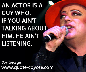 quotes - An actor is a guy who, if you ain't talking about him, he ain't listening.