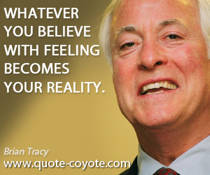 quotes - Whatever you believe with feeling becomes your reality.