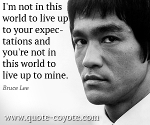 World quotes - I'm not in this world to live up to your expectations and you're not in this world to live up to mine.