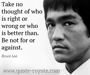 quotes - Take no thought of who is right or wrong or who is better than. Be not for or against.