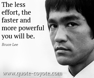 quotes - The less effort, the faster and more powerful you will be.