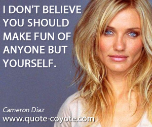 Yourself quotes - I don't believe you should make fun of anyone but yourself.