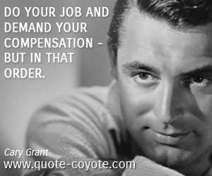 quotes - Do your job and demand your compensation - but in that order.