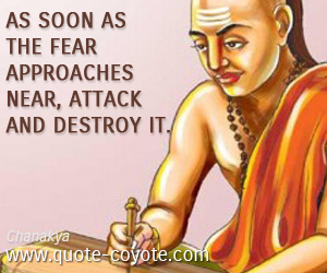 quotes - As soon as the fear approaches near, attack and destroy it.