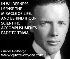 quotes - In wilderness I sense the miracle of life, and behind it our scientific accomplishments fade to trivia.
