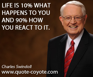 Life quotes - Life is 10% what happens to you and 90% how you react to it.