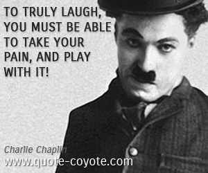 quotes - To truly laugh, you must be able to take your pain, and play with it!