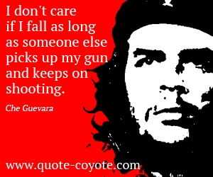 Care quotes - I don't care if I fall as long as someone else picks up my gun and keeps on shooting.