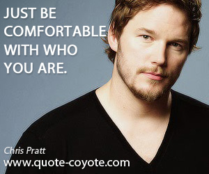 quotes - Just be comfortable with who you are.