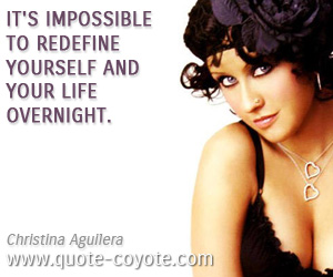 Life quotes - It's impossible to redefine yourself and your life overnight.