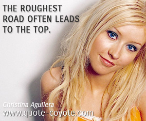 quotes - The roughest road often leads to the top.