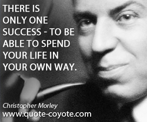quotes - There is only one success - to be able to spend your life in your own way.