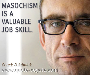 quotes - Masochism is a valuable job skill.