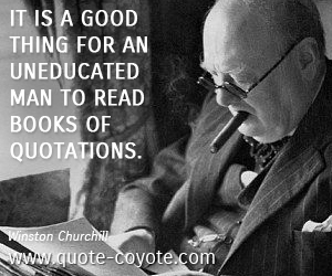 Uneducated quotes - It is a good thing for an uneducated man to read books of quotations.