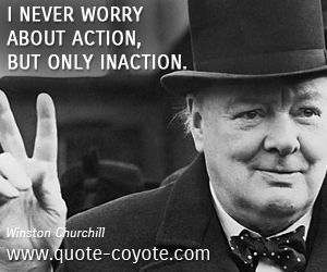 quotes - I never worry about action, but only inaction.