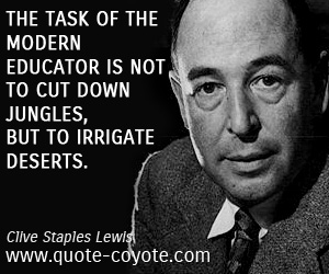 quotes - The task of the modern educator is not to cut down jungles, but to irrigate deserts.