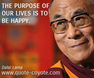 quotes - The purpose of our lives is to be happy.