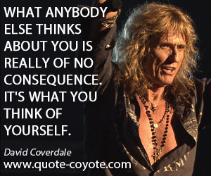 Think quotes - What anybody else thinks about you is really of no consequence. It's what you think of yourself.