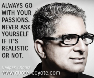 quotes - Always go with your passions. Never ask yourself if it's realistic or not.
