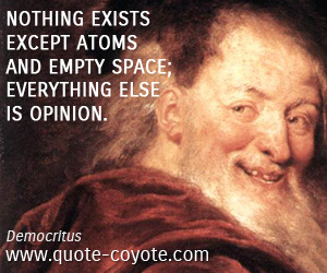 Everything quotes - Nothing exists except atoms and empty space; everything else is opinion.