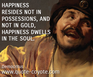 quotes - Happiness resides not in possessions, and not in gold, happiness dwells in the soul.