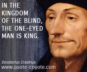 quotes - In the kingdom of the blind, the one-eyed man is king.