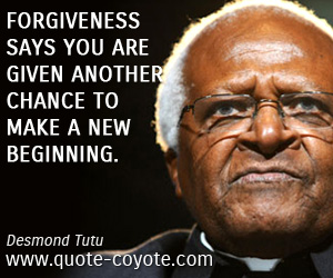 Life quotes - Forgiveness says you are given another chance to make a new beginning.