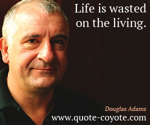 Life quotes - Life is wasted on the living.