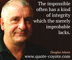 quotes - The impossible often has a kind of integrity which the merely improbable lacks.