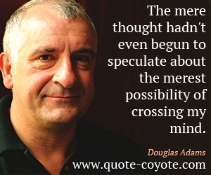 quotes - The mere thought hadn't even begun to speculate about the merest possibility of crossing my mind.